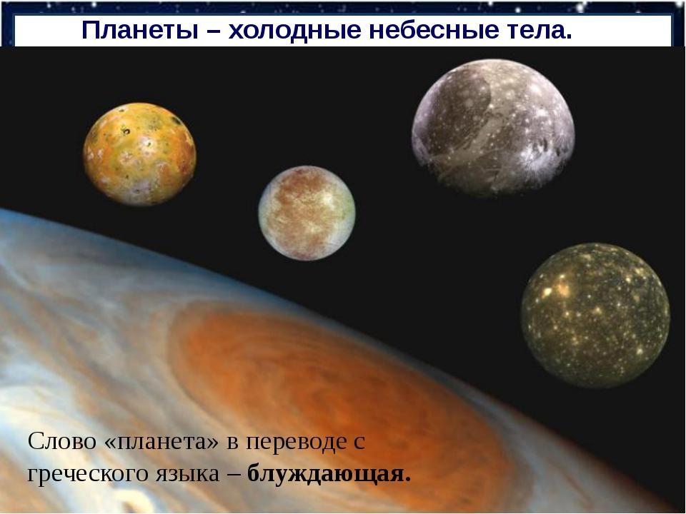 Планеты – холодные небесные тела. Слово «планета» в переводе с греческого язы...