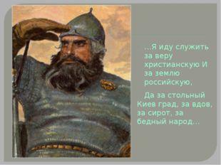 …Я иду служить за веру христианскую И за землю российскую, Да за стольный Кие