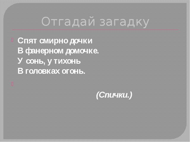 Отгадай загадку Накормишь – живет, напоишь – умрет. (Огонь.)