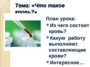 Тема: «Что такое кровь?» План урока: Из чего состоит кровь? Какую работу выпо