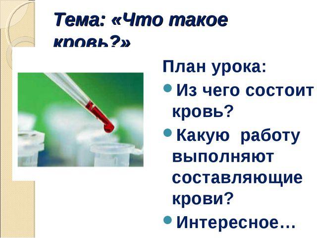 Тема: «Что такое кровь?» План урока: Из чего состоит кровь? Какую работу выпо...