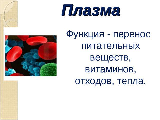 Плазма Функция - перенос питательных веществ, витаминов, отходов, тепла.
