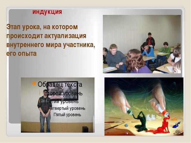 индукция Этап урока, на котором происходит актуализация внутреннего мира учас...