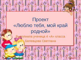 Проект «Люблю тебя, мой край родной» Выполнила ученица 4 «А» класса Белевцова