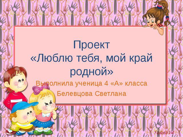 Проект «Люблю тебя, мой край родной» Выполнила ученица 4 «А» класса Белевцова...