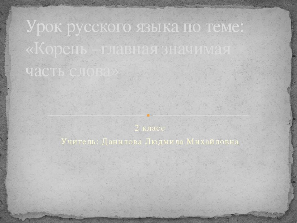2 класс Учитель: Данилова Людмила Михайловна Урок русского языка по теме: «Ко...