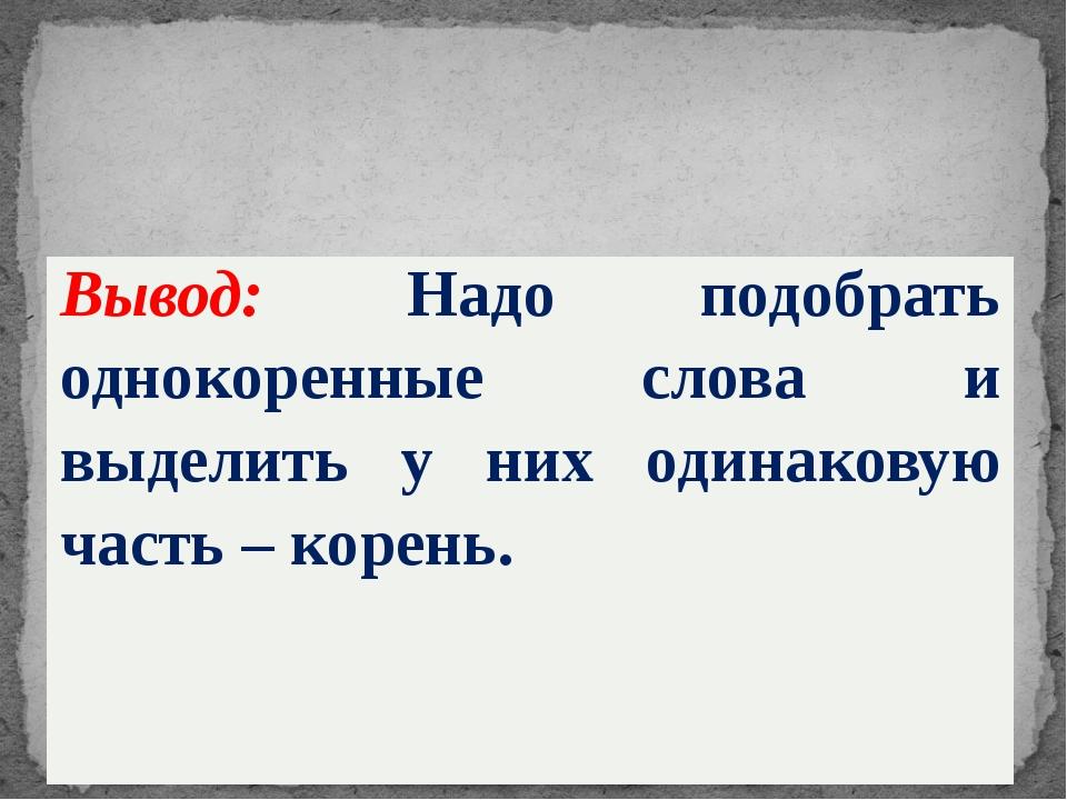 Вывод:Надо подобрать однокоренные слова и выделить у них одинаковую часть –...