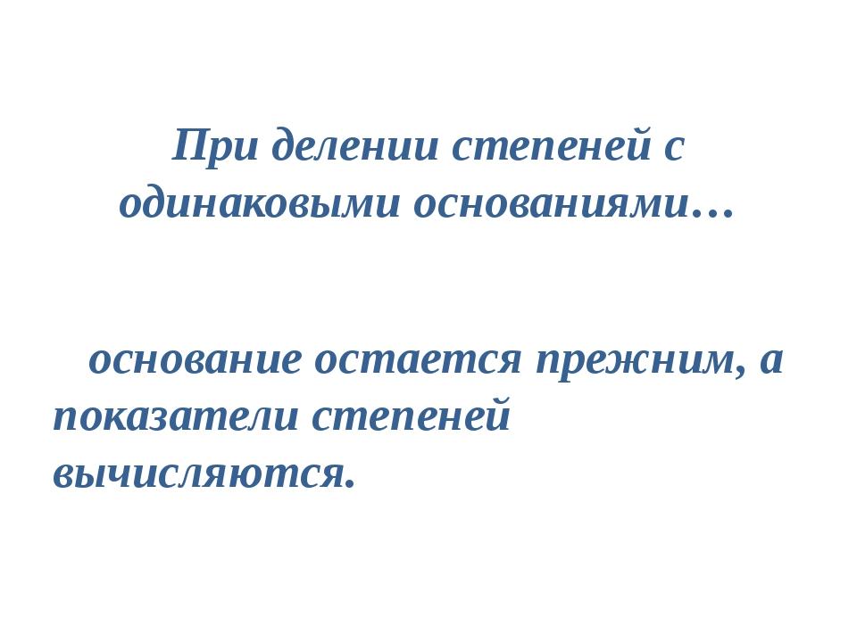 При делении степеней с одинаковыми основаниями… основание остается прежним, а...