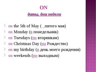 ON даты, дни недели onthe 5th of May ( _пятого мая) onMonday (впонедельни