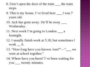 8. Don't open the door of the train ___ the train stops. 9. This is my house.