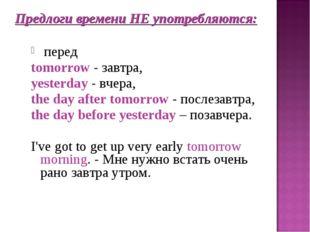 Предлоги времени НЕ употребляются: перед tomorrow - завтра, yesterday - вчера