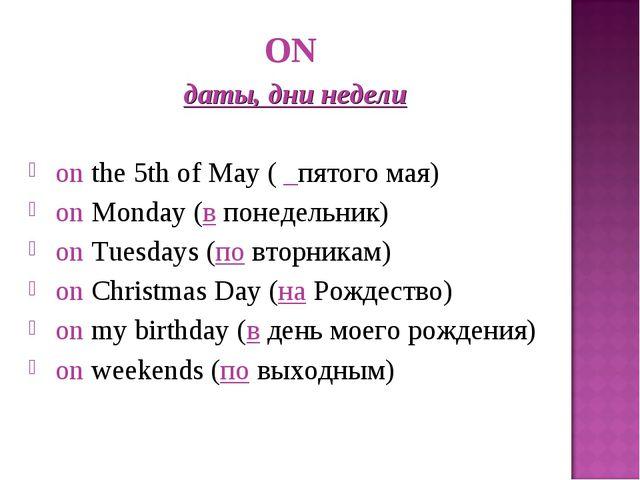 ON даты, дни недели onthe 5th of May ( _пятого мая) onMonday (впонедельни...