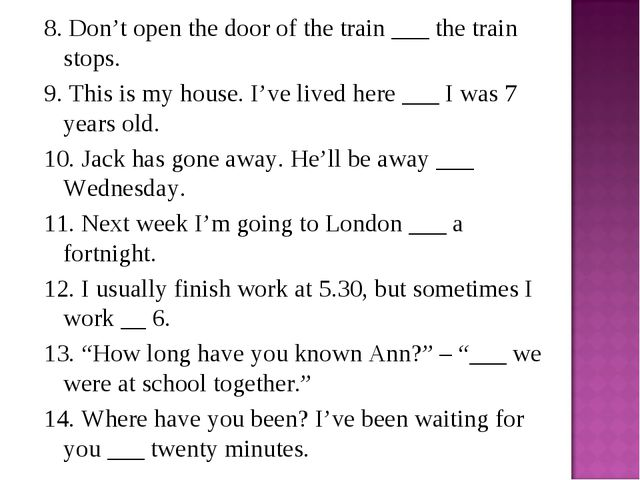 8. Don't open the door of the train ___ the train stops. 9. This is my house....