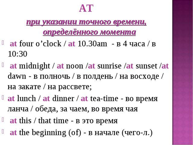 AT при указании точного времени, определённого момента at four o'clock / at 1...