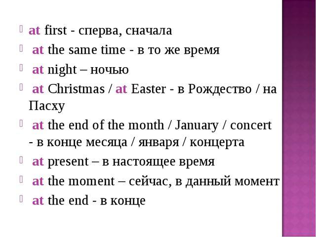 at first - сперва, сначала at the same time - в то же время at night – ночью...