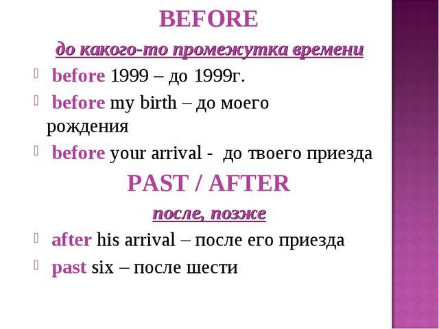 BEFORE до какого-то промежутка времени before 1999 – до 1999г. before my birt...