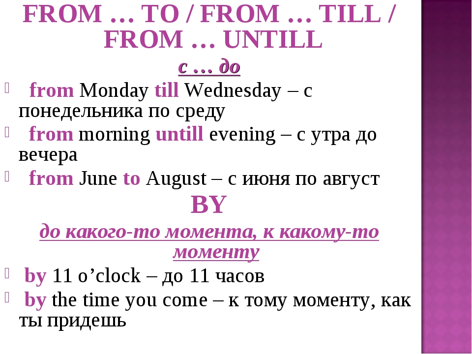 FROM … TO / FROM … TILL / FROM … UNTILL с … до from Monday till Wednesday – с...