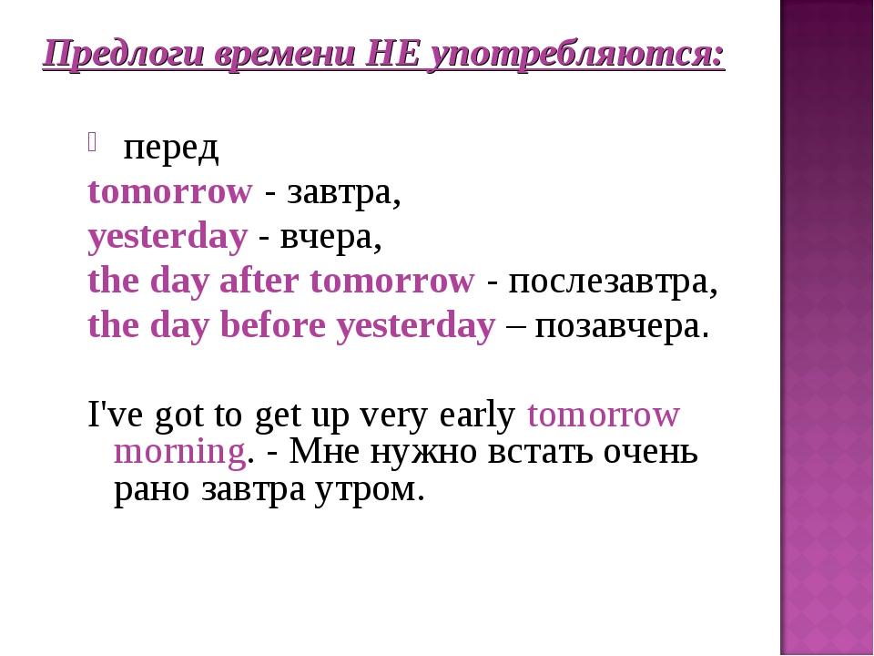 Предлоги времени НЕ употребляются: перед tomorrow - завтра, yesterday - вчера...