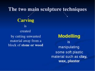 The two main sculpture techniques Carving is created by cutting unwanted mate