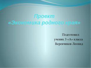 Проект «Экономика родного края» Подготовил: ученик 3 «А» класса Веренчиков Ле