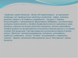 Комбинат имеет богатый - более 100 наименований - ассортимент продукции: от