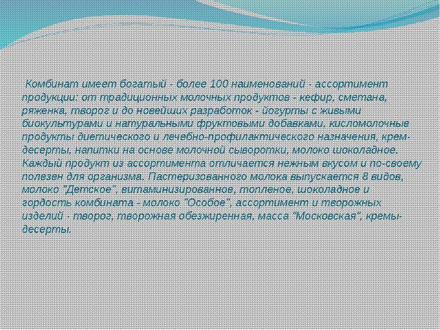 Комбинат имеет богатый - более 100 наименований - ассортимент продукции: от...