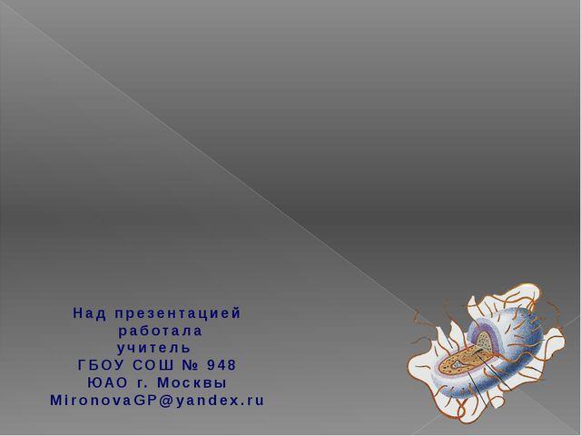 Над презентацией работала учитель ГБОУ СОШ № 948 ЮАО г. Москвы MironovaGP@yan...
