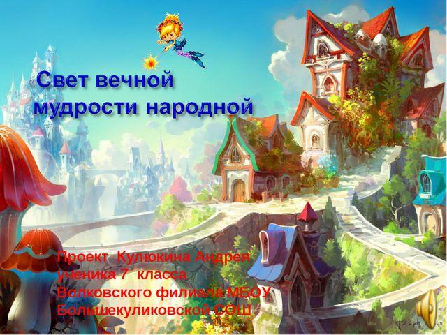 Проект Кулюкина Андрея ученика 7 класса Волковского филиала МБОУ Большекулико...
