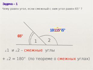 Задача– 1 1 2 65° ? 180°– 65° 115° ∠1 и ∠2– смежные углы ∠1 + ∠2= 180° (по