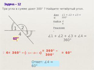 Задача– 12 ? ∠1 + ∠2 + ∠3 + ∠4 = 360° ∠1 + ∠2 + ∠3 = 300° Решение. Найти: Тр