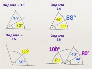 Задача– 13 30° Задача– 16 Задача– 15 Задача– 14 44° 44° 120° 40° 80° 100°