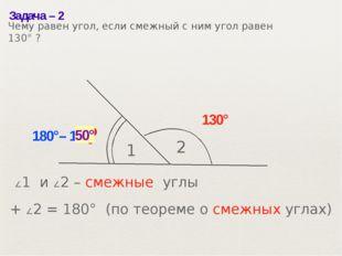 Задача– 2 1 2 130° ? 180°– 130° 50° ∠1 и ∠2– смежные углы ∠1 + ∠2= 180° (п
