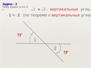 Задача– 3 1 2 73° ? 73° ∠1 и ∠2– вертикальные углы ∠1 = ∠2 (по теореме о в