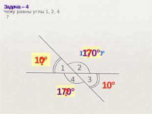 Задача– 4 1 2 10° 180°– 10° 170° 3 4 10° 170° ? ? ? Чему равны углы 1, 2, 4 ?