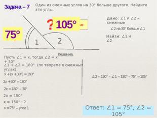Задача– 7 1 2 ? x х+30° х + (х + 30°) = 180° 2х + 30° = 180° 2х = 180° – 30°