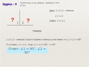 Задача– 9 ? 1 2 ? ∠1 = ∠2 Дано: ∠1 и ∠2 – смежные Найти: ∠1 и ∠2 Решение. ∠1