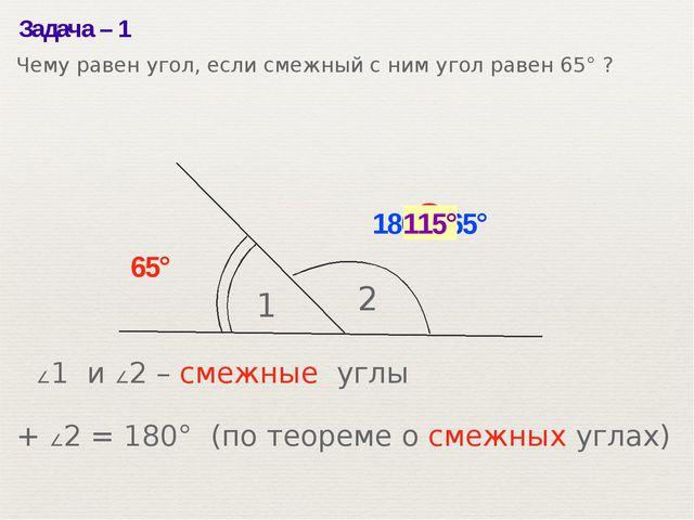 Задача– 1 1 2 65° ? 180°– 65° 115° ∠1 и ∠2– смежные углы ∠1 + ∠2= 180° (по...