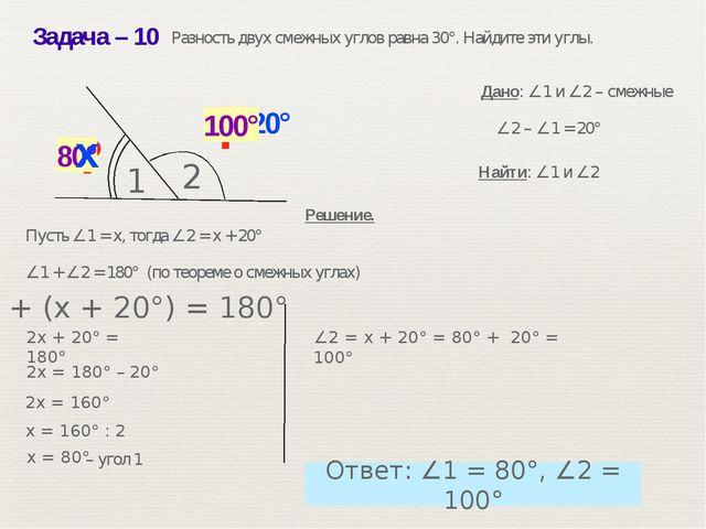 Задача– 10 ? 80° ? ∠2 – ∠1 = 20° Решение. Дано: ∠1 и ∠2 – смежные Найти: ∠1...