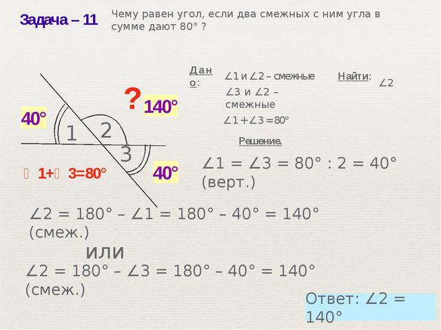 Задача– 11 ? ∠1+∠3=80° ∠1 + ∠3 = 80° Решение. ∠1 и ∠2 – смежные Найти: 40° 1...