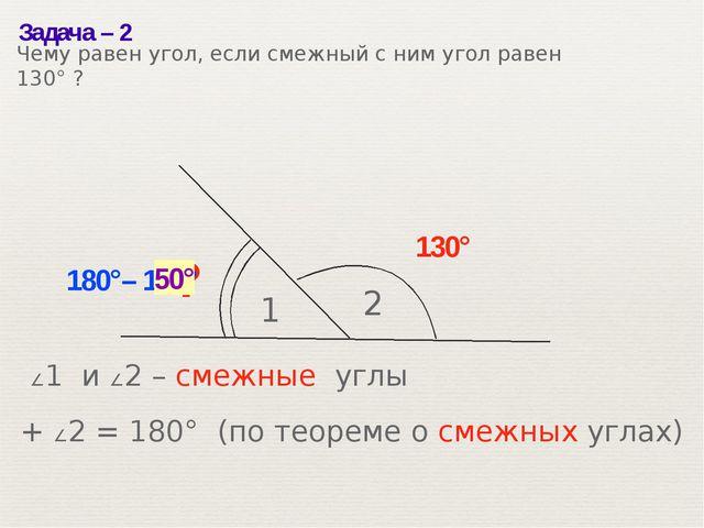 Задача– 2 1 2 130° ? 180°– 130° 50° ∠1 и ∠2– смежные углы ∠1 + ∠2= 180° (п...
