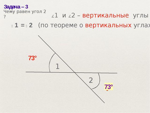 Задача– 3 1 2 73° ? 73° ∠1 и ∠2– вертикальные углы ∠1 = ∠2 (по теореме о в...