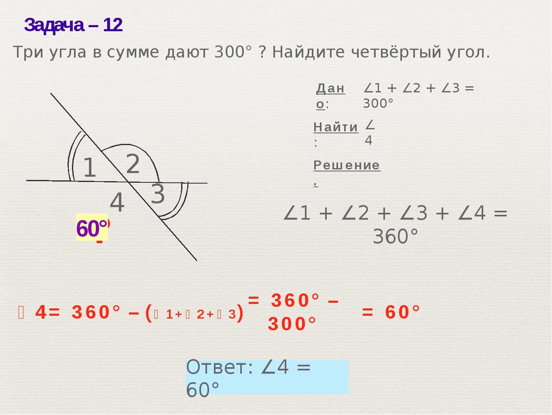 Задача– 12 ? ∠1 + ∠2 + ∠3 + ∠4 = 360° ∠1 + ∠2 + ∠3 = 300° Решение. Найти: Тр...