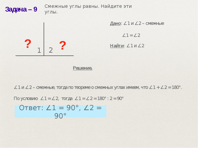 Задача– 9 ? 1 2 ? ∠1 = ∠2 Дано: ∠1 и ∠2 – смежные Найти: ∠1 и ∠2 Решение. ∠1...