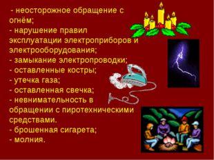 - неосторожное обращение с огнём; - нарушение правил эксплуатации электропри