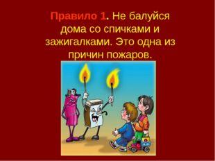 Правило 1. Не балуйся дома со спичками и зажигалками. Это одна из причин пожа