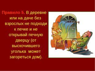 Правило 5. В деревне или на даче без взрослых не подходи к печке и не открыва