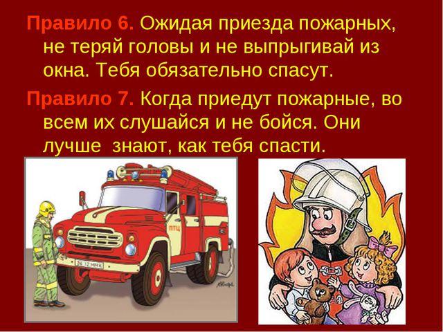 Правило 6. Ожидая приезда пожарных, не теряй головы и не выпрыгивай из окна....