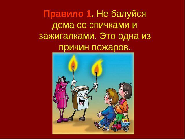 Правило 1. Не балуйся дома со спичками и зажигалками. Это одна из причин пожа...