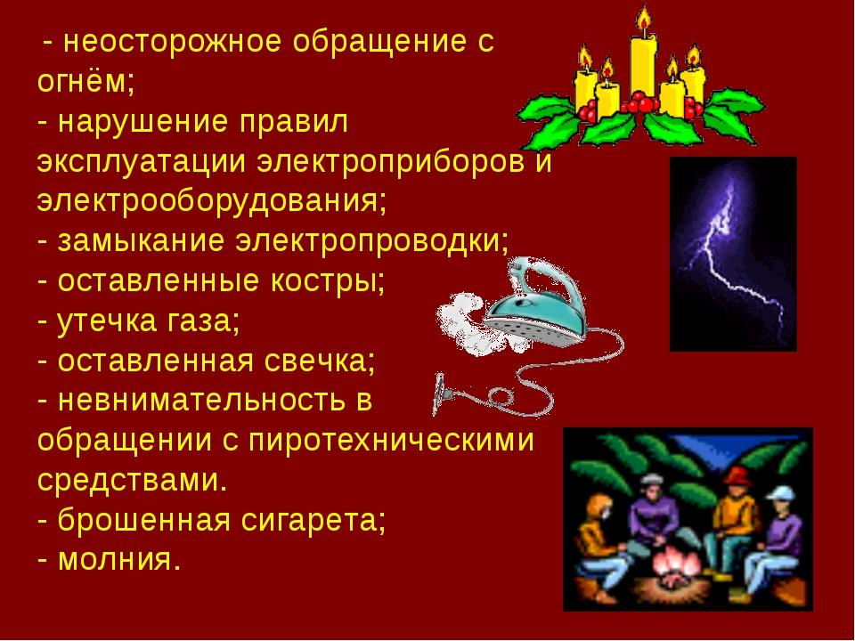 - неосторожное обращение с огнём; - нарушение правил эксплуатации электропри...