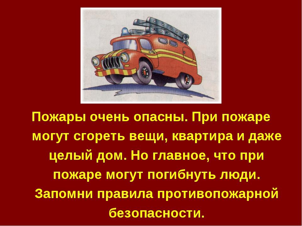 Пожары очень опасны. При пожаре могут сгореть вещи, квартира и даже целый дом...